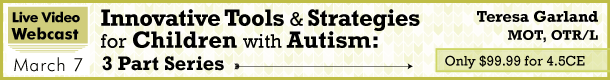 Innovation Tools & Strategies for Children with Autism: 3 Part Series Teresa Garland MOT, ORT/L Live Video Webcast March 7 Only $99.99 for 4.5 CE